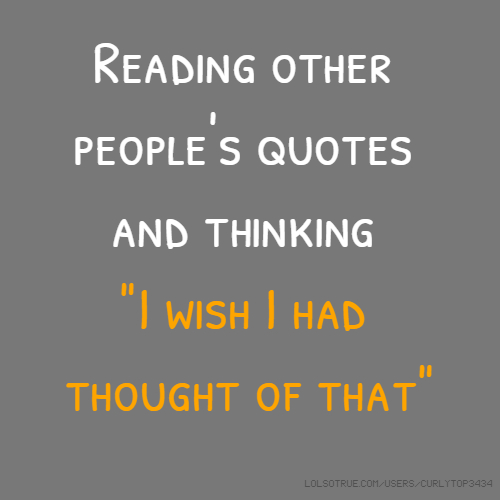 """Reading other people's quotes and thinking """"I wish I had thought of that"""""""
