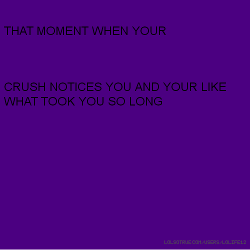 THAT MOMENT WHEN YOUR CRUSH NOTICES YOU AND YOUR LIKE WHAT TOOK YOU SO LONG
