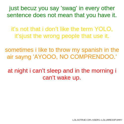 just becuz you say 'swag' in every other sentence does not mean that you have it. it's not that i don't like the term YOLO, it'sjust the wrong people that use it. sometimes i like to throw my spanish in the air sayng 'AYOOO, NO COMPRENDOO.' at night i can't sleep and in the morning i can't wake up.
