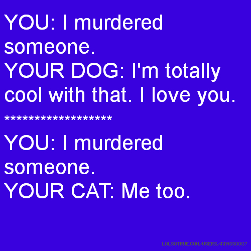 YOU: I murdered someone. YOUR DOG: I'm totally cool with that. I love you. ****************** YOU: I murdered someone. YOUR CAT: Me too.