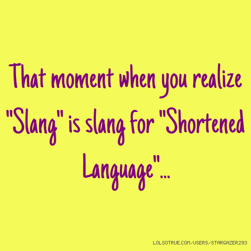 "That moment when you realize ""Slang"" is slang for ""Shortened Language""..."