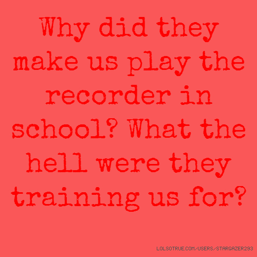 Why did they make us play the recorder in school? What the hell were they training us for?