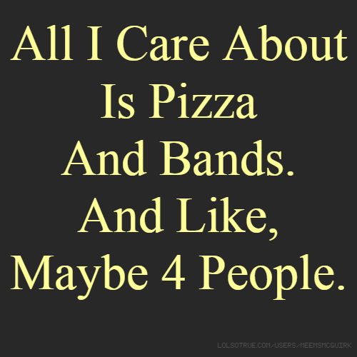 All I Care About Is Pizza And Bands. And Like, Maybe 4 People.