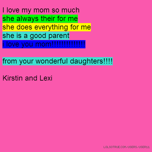 I love my mom so much she always their for me she does everything for me she is a good parent i love you mom!!!!!!!!!!!!!! from your wonderful daughters!!!! Kirstin and Lexi