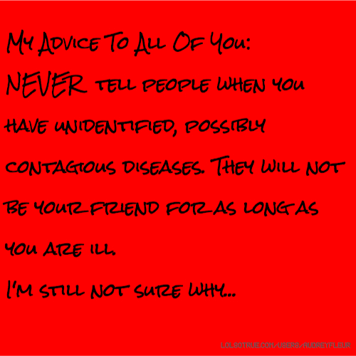 My Advice To All Of You: NEVER tell people when you have unidentified, possibly contagious diseases. They will not be your friend for as long as you are ill. I'm still not sure why...