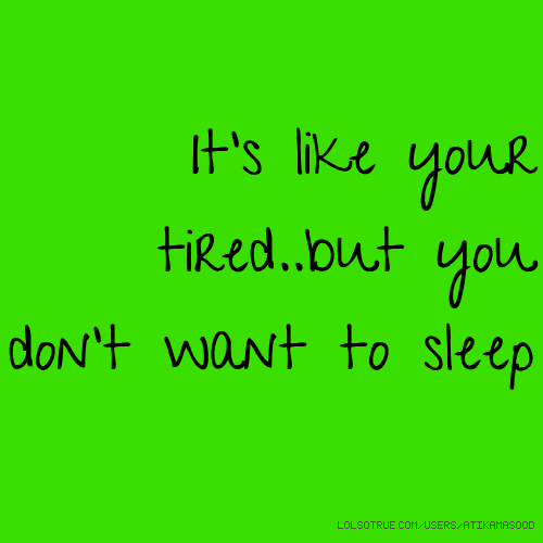 It's like your tired..but you don't want to sleep