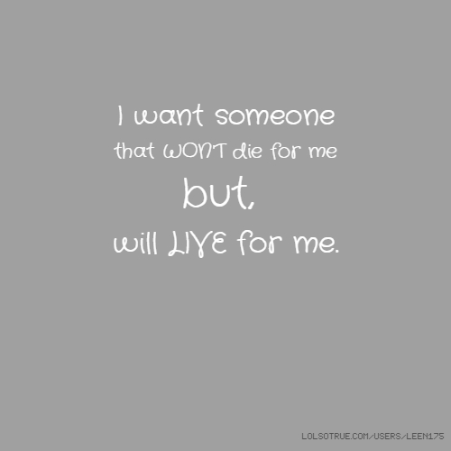 I want someone that WON'T die for me but, will LIVE for me.