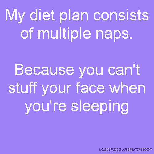 My diet plan consists of multiple naps. Because you can't stuff your face when you're sleeping