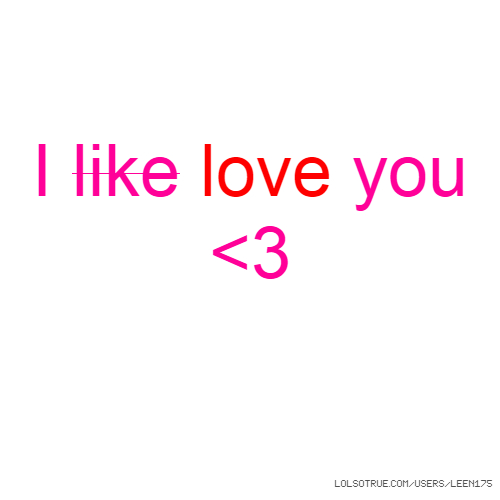 I like love you <3
