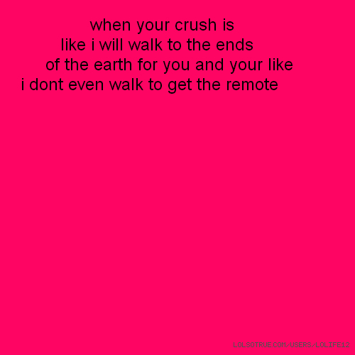 when your crush is like i will walk to the ends of the earth for you and your like i dont even walk to get the remote