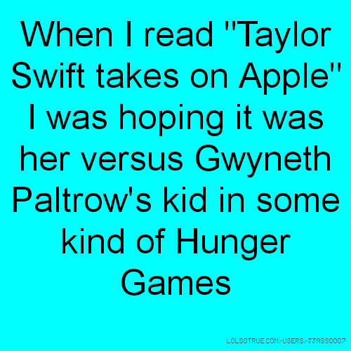"When I read ""Taylor Swift takes on Apple"" I was hoping it was her versus Gwyneth Paltrow's kid in some kind of Hunger Games"