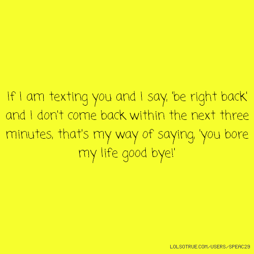 If I am texting you and I say, 'be right back' and I don't come back within the next three minutes, that's my way of saying, 'you bore my life good bye!'
