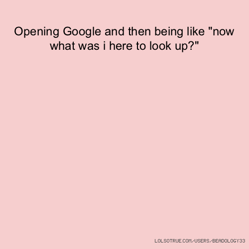 "Opening Google and then being like ""now what was i here to look up?"""