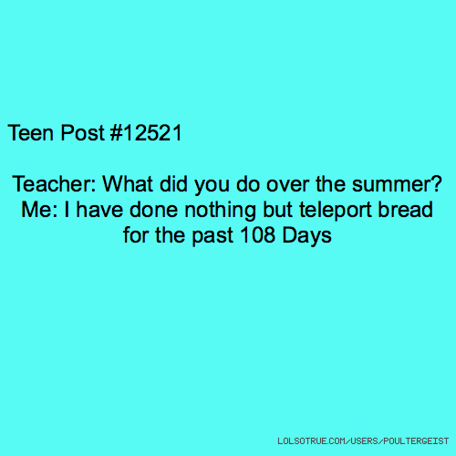 Teen Post #12521 Teacher: What did you do over the summer? Me: I have done nothing but teleport bread for the past 108 Days