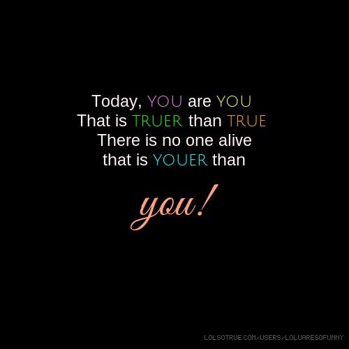 Today, you are you. That is truer than true. There is no one alive that is youer than you!