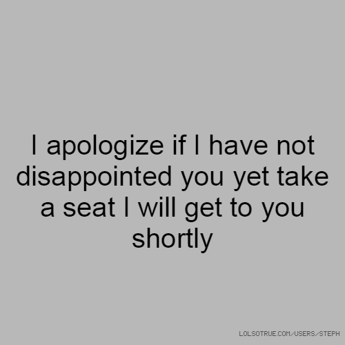 I apologize if I have not disappointed you yet take a seat I will get to you shortly