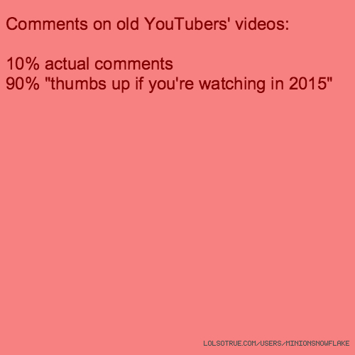 "Comments on old YouTubers' videos: 10% actual comments 90% ""thumbs up if you're watching in 2015"""