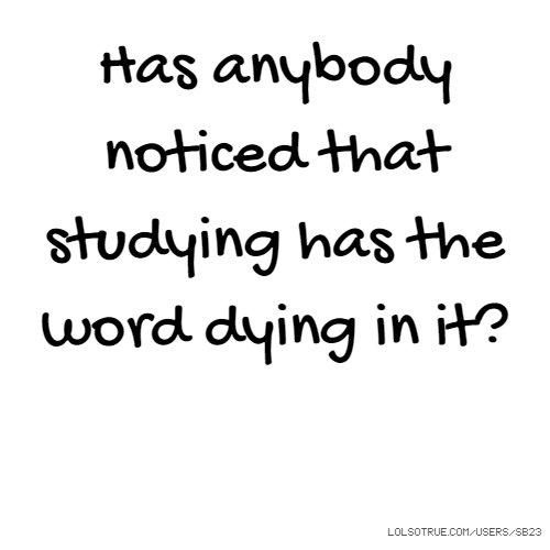 Has anybody noticed that studying has the word dying in it?