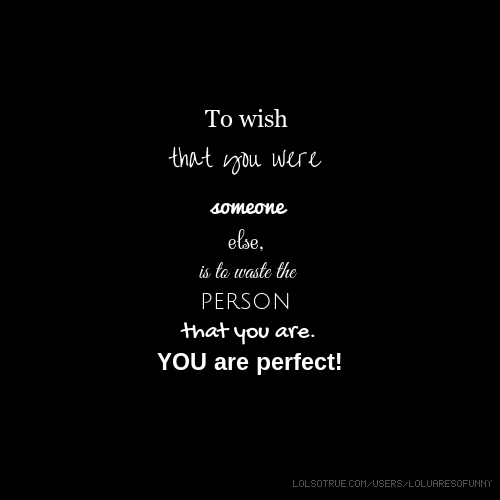 To wish that you were someone else, is to waste the person that you are. YOU are perfect!