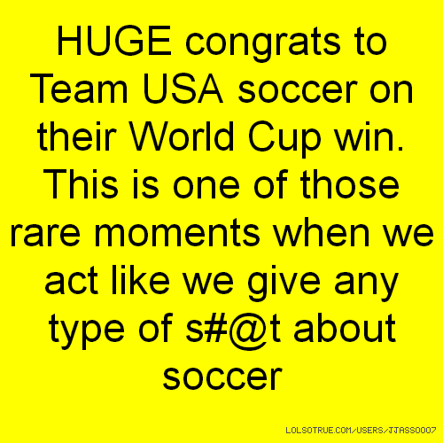 HUGE congrats to Team USA soccer on their World Cup win. This is one of those rare moments when we act like we give any type of s#@t about soccer