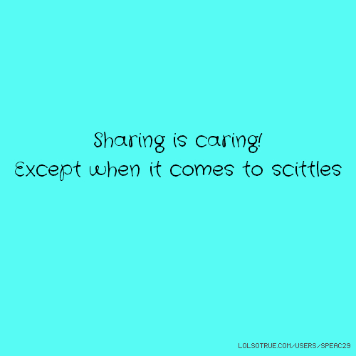 Sharing is caring! Except when it comes to scittles