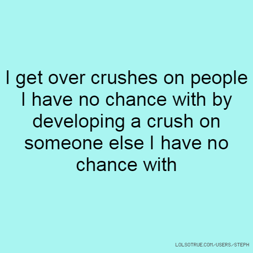 I get over crushes on people I have no chance with by developing a crush on someone else I have no chance with