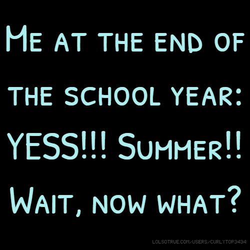 Me at the end of the school year: YESS!!! Summer!! Wait, now what?
