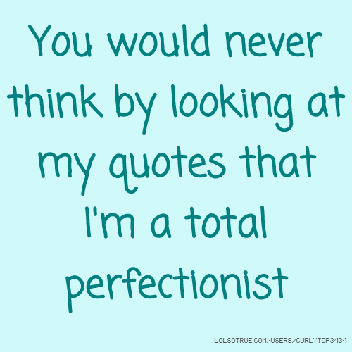 You would never think by looking at my quotes that I'm a total perfectionist