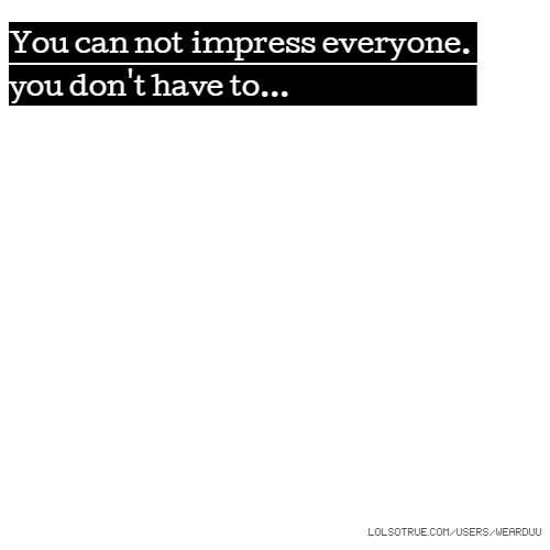 You can not impress everyone. you don't have to...