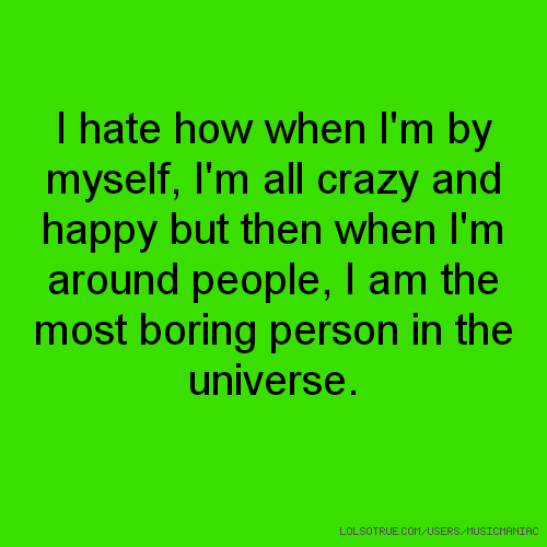 I hate how when I'm by myself, I'm all crazy and happy but then when I'm around people, I am the most boring person in the universe.