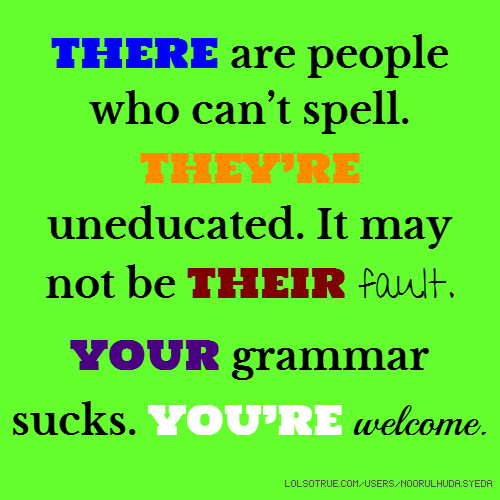 THERE are people who can't spell. THEY'RE uneducated. It may not be THEIR fault. YOUR grammar sucks. YOU'RE welcome.