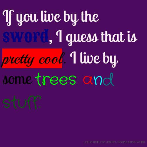 If you live by the sword, I guess that is pretty cool. I live by some trees and stuff.