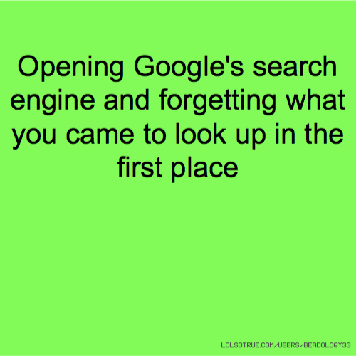 Opening Google's search engine and forgetting what you came to look up in the first place