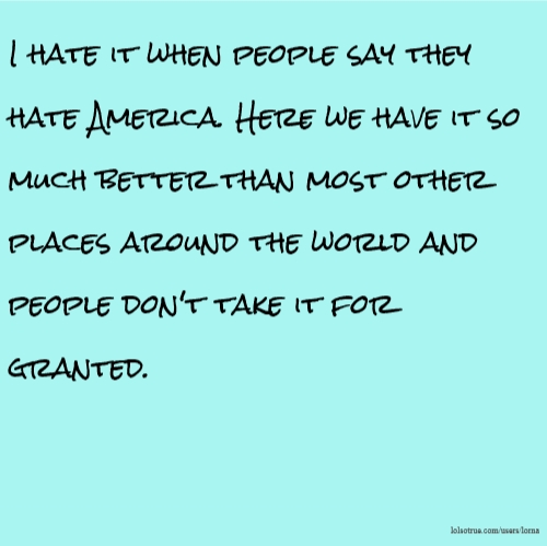 I hate it when people say they hate America. Here we have it so much better than most other places around the world and people don't take it for granted.