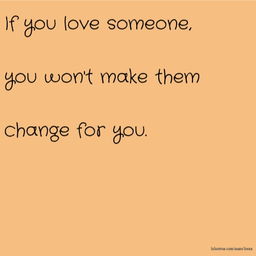 If you love someone, you won't make them change for you.