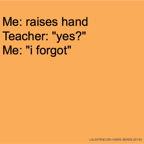 "Me: raises hand Teacher: ""yes?"" Me: ""i forgot"""