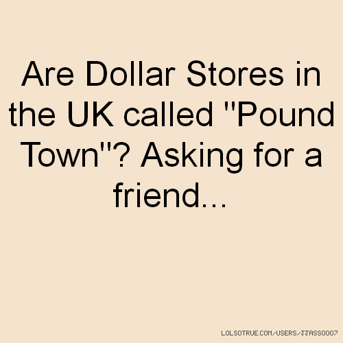 "Are Dollar Stores in the UK called ""Pound Town""? Asking for a friend..."