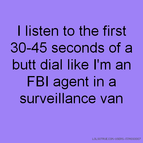 I listen to the first 30-45 seconds of a butt dial like I'm an FBI agent in a surveillance van