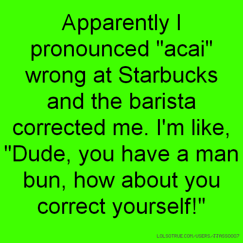 "Apparently I pronounced ""acai"" wrong at Starbucks and the barista corrected me. I'm like, ""Dude, you have a man bun, how about you correct yourself!"""