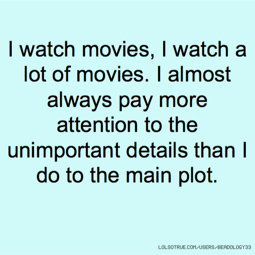I watch movies, I watch a lot of movies. I almost always pay more attention to the unimportant details than I do to the main plot.