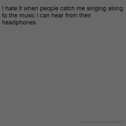 I hate it when people catch me singing along to the music i can hear from their headphones.