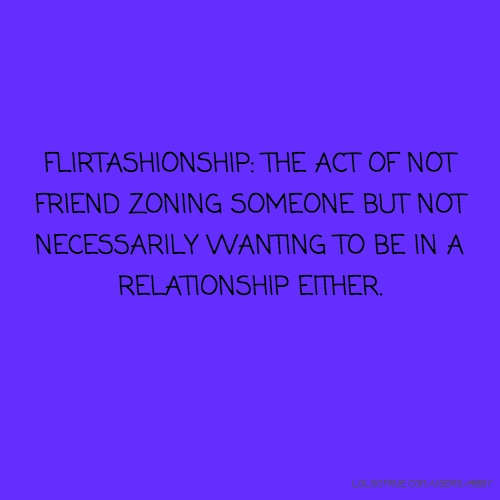 FLIRTASHIONSHIP: THE ACT OF NOT FRIEND ZONING SOMEONE BUT NOT NECESSARILY WANTING TO BE IN A RELATIONSHIP EITHER.