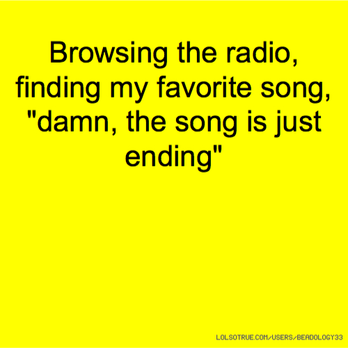 "Browsing the radio, finding my favorite song, ""damn, the song is just ending"""