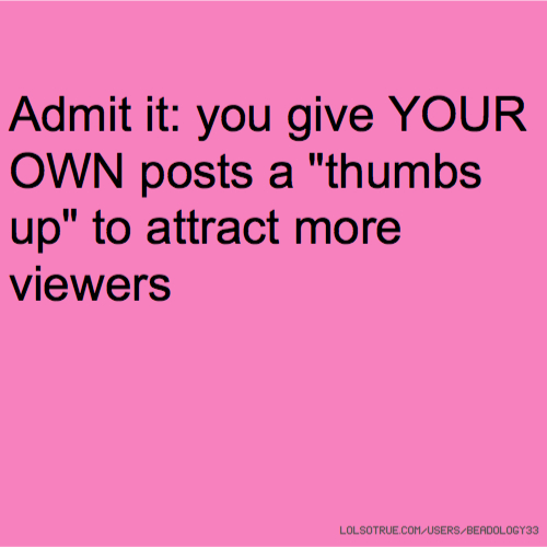 "Admit it: you give YOUR OWN posts a ""thumbs up"" to attract more viewers"