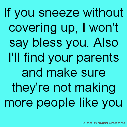 If you sneeze without covering up, I won't say bless you. Also I'll find your parents and make sure they're not making more people like you
