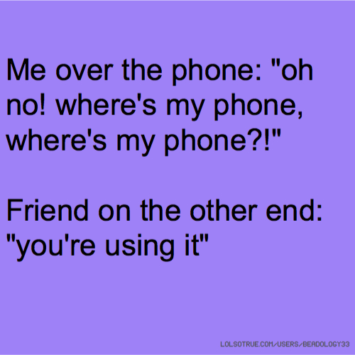 """Me over the phone: """"oh no! where's my phone, where's my phone?!"""" Friend on the other end: """"you're using it"""""""