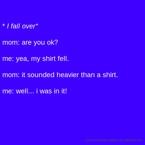 * I fall over* mom: are you ok? me: yea, my shirt fell. mom: it sounded heavier than a shirt. me: well... i was in it!