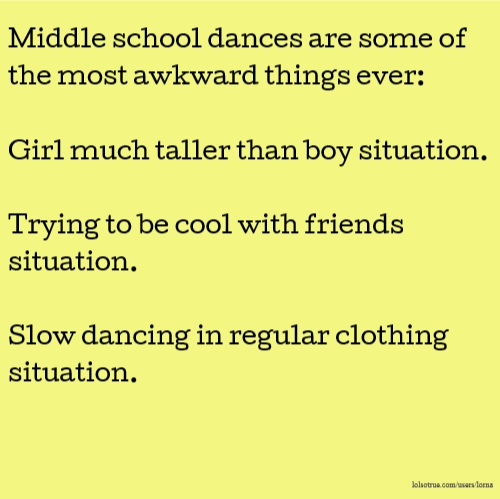 Middle school dances are some of the most awkward things ever: Girl much taller than boy situation. Trying to be cool with friends situation. Slow dancing in regular clothing situation.
