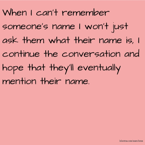 When I can't remember someone's name I won't just ask them what their name is, I continue the conversation and hope that they'll eventually mention their name.