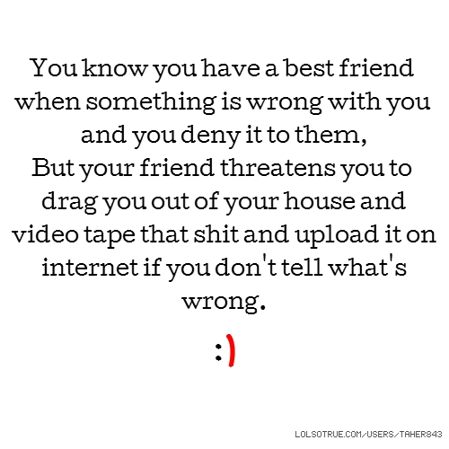 You know you have a best friend when something is wrong with you and you deny it to them, But your friend threatens you to drag you out of your house and video tape that shit and upload it on internet if you don't tell what's wrong. :)